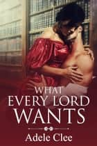 What Every Lord Wants ebook by Adele Clee