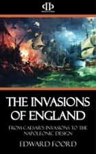 The Invasions of England - From Caesar's Invasions to the Napoleonic Design ebook by Edward Foord