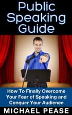 Public Speaking Guide: How To Finally Overcome Your Fear of Speaking and Conquer Your Audience ebook by Michael Pease