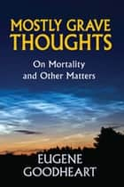 Mostly Grave Thoughts - On Mortality and Other Matters ebook by Eugene Goodheart