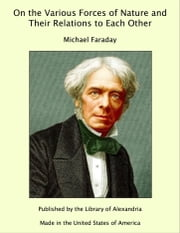 On the Various Forces of Nature and Their Relations to Each Other ebook by Michael Faraday