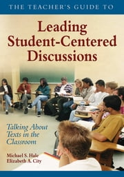The Teacher's Guide to Leading Student-Centered Discussions - Talking About Texts in the Classroom ebook by Michael S. Hale,Elizabeth A. City