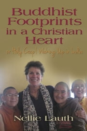 BUDDHIST FOOTPRINTS IN A CHRISTIAN HEART Or Holy Crap! Waking Up In India ebook by Nellie Lauth