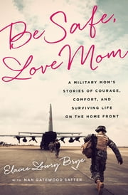 Be Safe, Love Mom - A Military Mom's Stories of Courage, Comfort, and Surviving Life on the Home Front ebook by Elaine Lowry Brye,Nan Gatewood Satter
