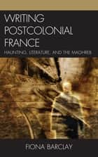 Writing Postcolonial France - Haunting, Literature, and the Maghreb ebook by Fiona Barclay