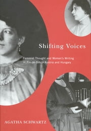 Shifting Voices - Feminist Thought and Women's Writing in Fin-de-Siècle Austria and Hungary ebook by Agatha Schwartz