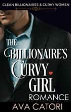 The Billionaire's Curvy Girl Romance - Clean Billionaires and Curvy Women, #1 ebook by Ava Catori