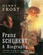 Franz Schubert: A Biography ebook by Henry Frost,William Hadow