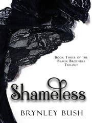 Shameless - The Black Brothers Trilogy, #3 ebook by Brynley Bush