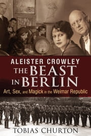 Aleister Crowley: The Beast in Berlin - Art, Sex, and Magick in the Weimar Republic ebook by Tobias Churton