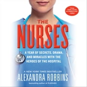 The Nurses - A Year of Secrets, Drama, and Miracles with the Heroes of the Hospital audiobook by Alexandra Robbins