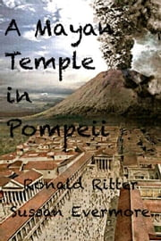ebook A Mayan Temple Discovered In Pompeii Italy de Ronald Ritter,Sussan Evermore