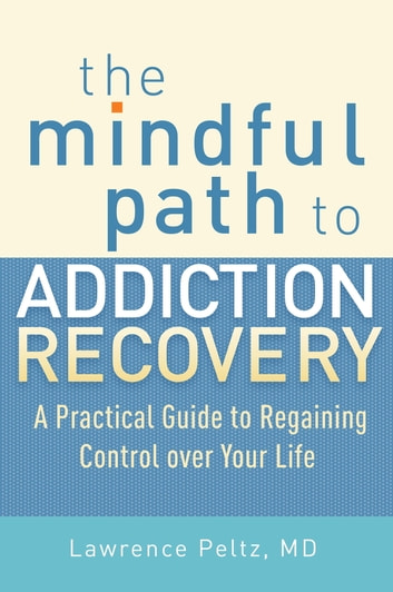 The Mindful Path to Addiction Recovery - A Practical Guide to Regaining Control over Life ebook by Lawrence Peltz