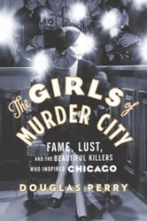 The Girls of Murder City - Fame, Lust, and the Beautiful Killers Who Inspired Chicago ebook by Douglas Perry