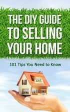 The DIY Guide to Selling Your Home: 101 Tips You Need to Know ebook by Benjamin Eichholz