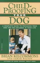 Childproofing Your Dog - A Complete Guide to Preparing Your Dog for the Children in Your Life ebook by Brian Kilcommons, Sarah Wilson