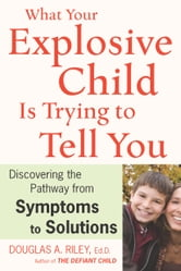 What Your Explosive Child Is Trying to Tell You - Discovering the Pathway from Symptoms to Solutions ebook by Douglas A. Riley