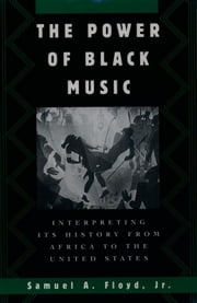 The Power of Black Music - Interpreting Its History from Africa to the United States ebook by Samuel A. Floyd, Jr.