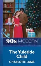 The Yuletide Child (Mills & Boon Vintage 90s Modern) ebook by Charlotte Lamb