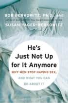 He's Just Not Up for It Anymore - Why Men Stop Having Sex, and What You Can Do About It ebook by Bob Berkowitz, Susan Yager-Berkowitz