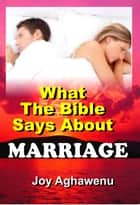 What The Bible Says About Marriage ebook by Joy Aghawenu