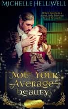 Not Your Average Beauty - A Beauty and the Beast Inspired Historical Romance ebook by Michelle Helliwell