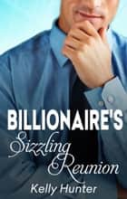 The Billionaire's Sizzling Reunion ebook by Kelly Hunter