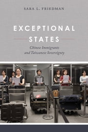 Exceptional States - Chinese Immigrants and Taiwanese Sovereignty ebook by Sara L. Friedman