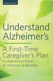 Understand Alzheimer's: A First-Time Caregiver's Plan to Understand & Prepare for Alzheimer's & Dementia ebook by Calistoga Press