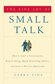 The Fine Art of Small Talk - How to Start a Conversation, Keep It Going, Build Networking Skills--and Leave a Positive Impression! ebook by Debra Fine