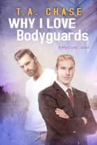 Why I Love Bodyguards ebook by T.A. Chase