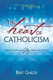 The Heart of Catholicism - Practicing the Everyday Habits That Shape Us ebook by Bert Ghezzi