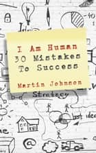 I Am Human - 30 Mistakes To Success ebook by Martin Johnson