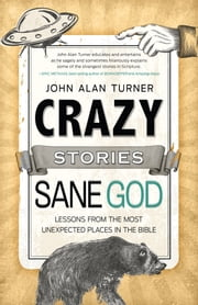 Crazy Stories, Sane God - Lessons from the Most Unexpected Places in the Bible ebook by John Alan Turner