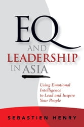 EQ and Leadership In Asia - Using Emotional Intelligence To Lead And Inspire Your People ebook by Sebastien Henry