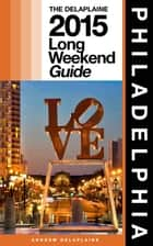 PHILADELPHIA - The Delaplaine 2015 Long Weekend Guide ebook by Andrew Delaplaine