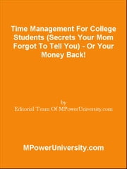 Time Management For College Students (Secrets Your Mom Forgot To Tell You) - Or Your Money Back! ebook by Editorial Team Of MPowerUniversity.com