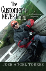 The Customer is NEVER Right - A Nurse Practitioner's Perspective ebook by Jose Angel Torres