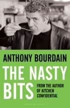 The Nasty Bits - Collected Cuts, Useable Trim, Scraps and Bones ebook by Anthony Bourdain