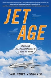 Jet Age - The Comet, the 707, and the Race to Shrink the World ebook by Sam Howe Verhovek