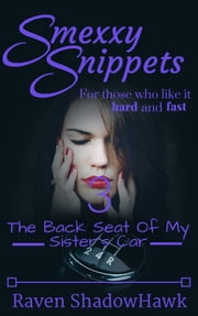 Smexxy Snippets: The Back Seat of My Sister's Car ebook by Raven ShadowHawk