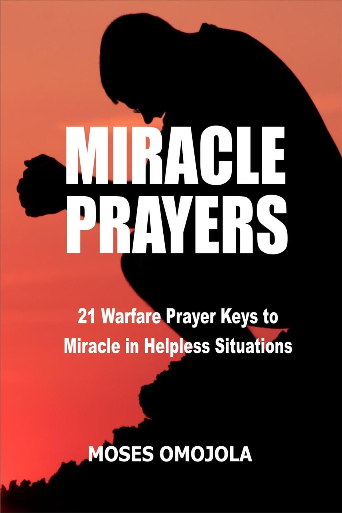 Miracle Prayers: 21 Warfare Prayer Keys to Miracle in Helpless Situations  ebook by Moses Omojola - Rakuten Kobo