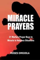 Miracle Prayers: 21 Warfare Prayer Keys to Miracle in Helpless Situations ebook by Moses Omojola