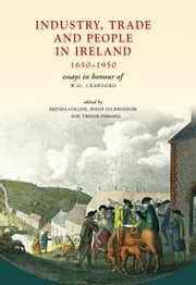 Industry, Trade and People in Ireland, 1650-1950: Essays in honour of W.H. Crawford ebook by Brenda Collins,Philip Ollerenshaw,Trevor Parkhill