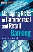 Managing Risks in Commercial and Retail Banking ebook by Amalendu Ghosh