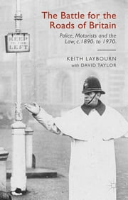 The Battle for the Roads of Britain - Police, Motorists and the Law, c.1890s to 1970s ebook by Keith Laybourn,David Taylor