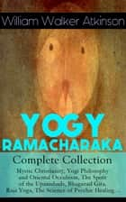 YOGY RAMACHARAKA - Complete Collection: Mystic Christianity, Yogi Philosophy and Oriental Occultism, The Spirit of the Upanishads, Bhagavad Gita, Raja Yoga, The Science of Psychic Healing… - The Inner Teachings of the Philosophies and Religions of India, Yogi Philosophy of Physical Well-Being, The Hindu-Yogi Science Of Breath, The Aphorisms of the Wise and much more ebook by William Walker Atkinson