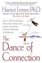 The Dance of Connection - How to Talk to Someone When You're Mad, Hurt, Scared, Frustrated, Insulted, Betrayed, or Desperate ebook by Harriet Lerner