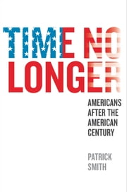 Time No Longer - Americans After the American Century ebook by Patrick Smith