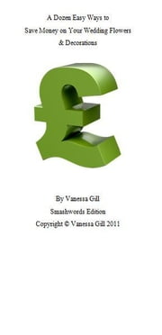 A Dozen Easy Ways to Save Money On Your Wedding Flowers & Decorations ebook by Vanessa Gill